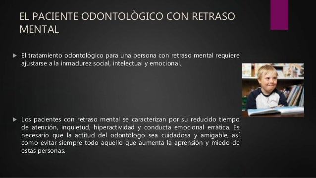 EL PACIENTE ODONTOLÒGICO CON RETRASO MENTAL  El tratamiento odontológico para una persona con retraso mental requiere aju...