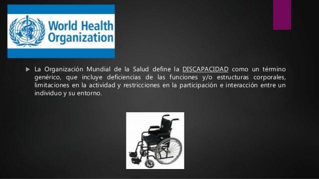  La Organización Mundial de la Salud define la DISCAPACIDAD como un término genérico, que incluye deficiencias de las fun...
