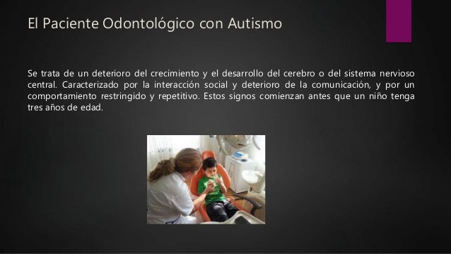 El Paciente Odontológico con Autismo Se trata de un deterioro del crecimiento y el desarrollo del cerebro o del sistema ne...
