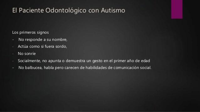 El Paciente Odontológico con Autismo Los primeros signos - No responde a su nombre, - Actúa como si fuera sordo, - No sonr...