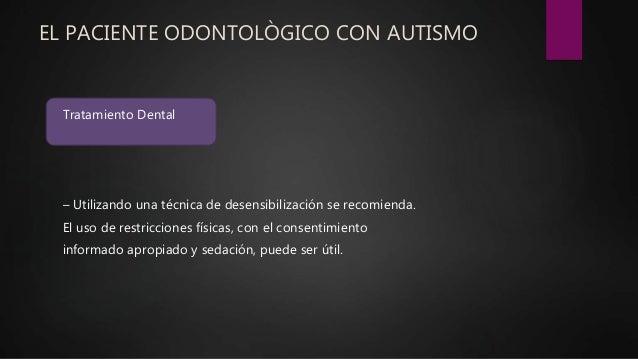 EL PACIENTE ODONTOLÒGICO CON AUTISMO Tratamiento Dental – Utilizando una técnica de desensibilización se recomienda. El us...