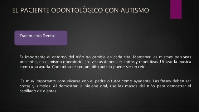 EL PACIENTE ODONTOLÒGICO CON AUTISMO Tratamiento Dental Es importante el entorno del niño no cambie en cada cita. Mantener...