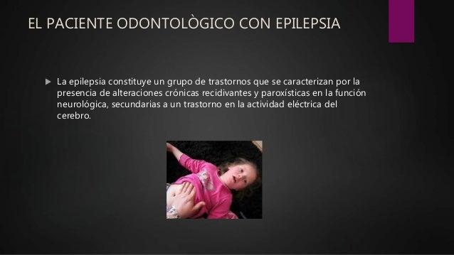 EL PACIENTE ODONTOLÒGICO CON EPILEPSIA  La epilepsia constituye un grupo de trastornos que se caracterizan por la presenc...