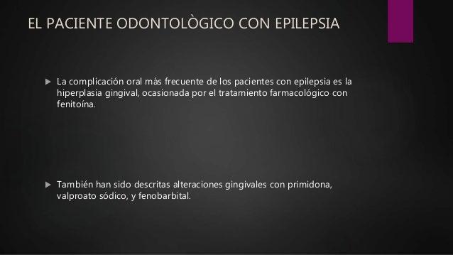 EL PACIENTE ODONTOLÒGICO CON EPILEPSIA  La complicación oral más frecuente de los pacientes con epilepsia es la hiperplas...