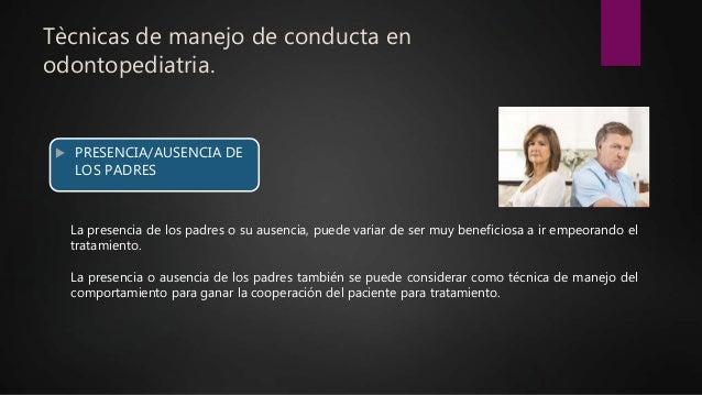 Tècnicas de manejo de conducta en odontopediatria.  PRESENCIA/AUSENCIA DE LOS PADRES La presencia de los padres o su ause...