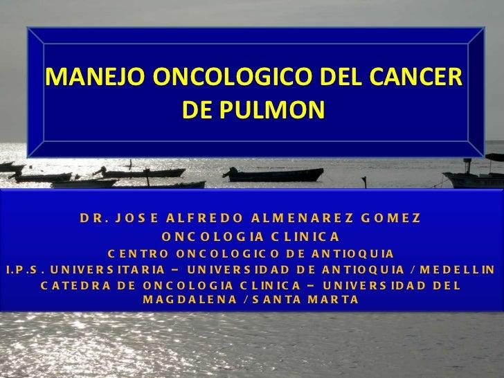 MANEJO ONCOLOGICO DEL CANCER DE PULMON DR. JOSE ALFREDO ALMENAREZ GOMEZ ONCOLOGIA CLINICA CENTRO ONCOLOGICO DE ANTIOQUIA I...
