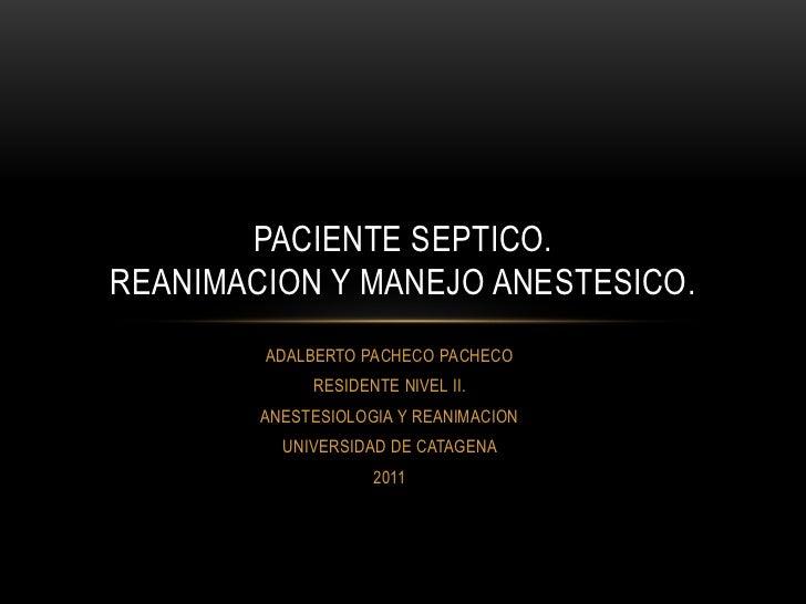 PACIENTE SEPTICO.REANIMACION Y MANEJO ANESTESICO.        ADALBERTO PACHECO PACHECO             RESIDENTE NIVEL II.        ...