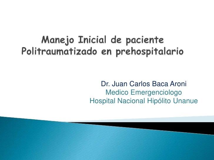 ManejoInicial de paciente Politraumatizado en prehospitalario<br />Dr. Juan Carlos Baca Aroni <br />Medico Emergenciologo ...