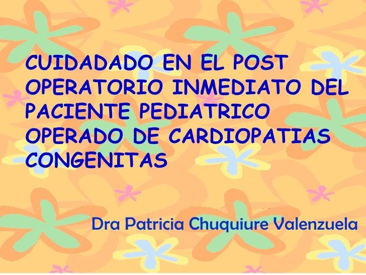 DRA. PATRICIA CHUQUIURE V . CUIDADADO EN EL POST OPERATORIO INMEDIATO DEL PACIENTE PEDIATRICO OPERADO DE CARDIOPATIAS CONG...