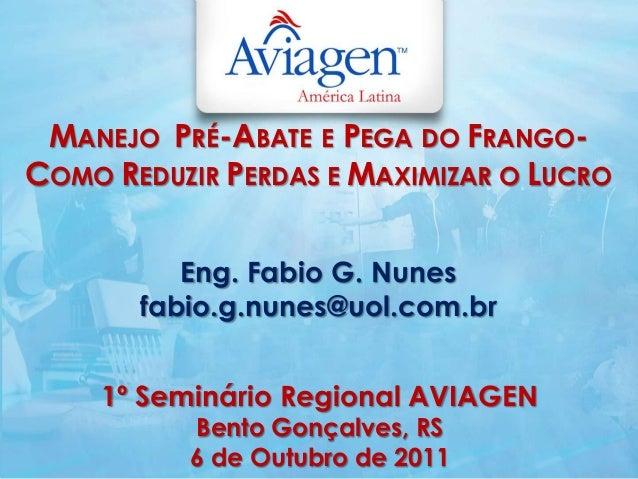 MANEJO PRÉ-ABATE E PEGA DO FRANGO-COMO REDUZIR PERDAS E MAXIMIZAR O LUCROEng. Fabio G. Nunesfabio.g.nunes@uol.com.br1º Sem...