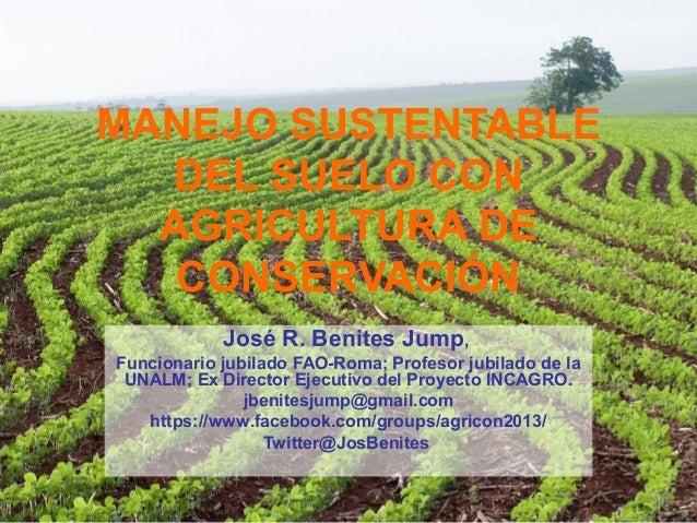 MANEJO SUSTENTABLE DEL SUELO CON AGRICULTURA DE CONSERVACIÓN José R. Benites Jump, Funcionario jubilado FAO-Roma; Profesor...