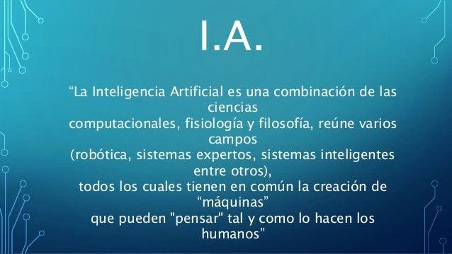 """""""La Inteligencia Artificial es una combinación de las ciencias computacionales, fisiología y filosofía, reúne varios campo..."""