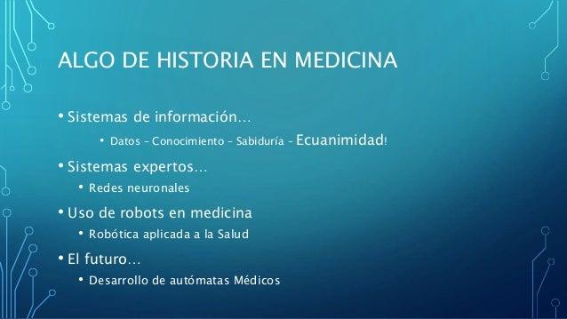 ALGO DE HISTORIA EN MEDICINA • Sistemas de información… • Datos – Conocimiento – Sabiduría – Ecuanimidad! • Sistemas exper...