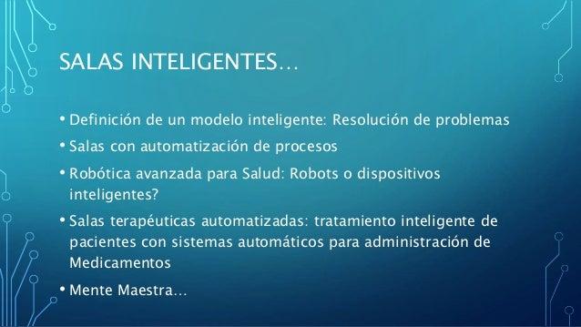SALAS INTELIGENTES… • Definición de un modelo inteligente: Resolución de problemas • Salas con automatización de procesos ...