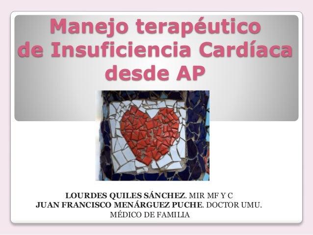 Manejo terapéutico de Insuficiencia Cardíaca desde AP LOURDES QUILES SÁNCHEZ. MIR MF Y C JUAN FRANCISCO MENÁRGUEZ PUCHE. D...
