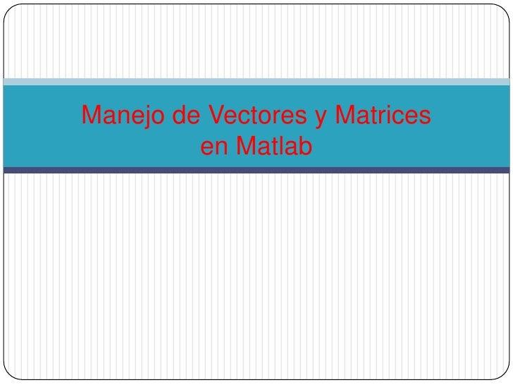 Manejo de Vectores y Matrices en Matlab<br />