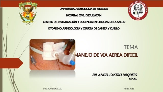 TEMA MANEJO DE VIA AEREA DIFICIL UNIVERSIDAD AUTONOMA DE SINALOA HOSPITAL CIVIL DECULIACAN CENTRO DE INVESTIGACIÓN Y DOCEN...