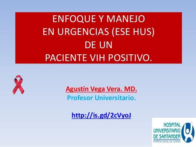 ENFOQUE Y MANEJO  EN URGENCIAS (ESE HUS)  DE UN  PACIENTE VIH POSITIVO.  Agustín Vega Vera. MD.  Profesor Universitario.