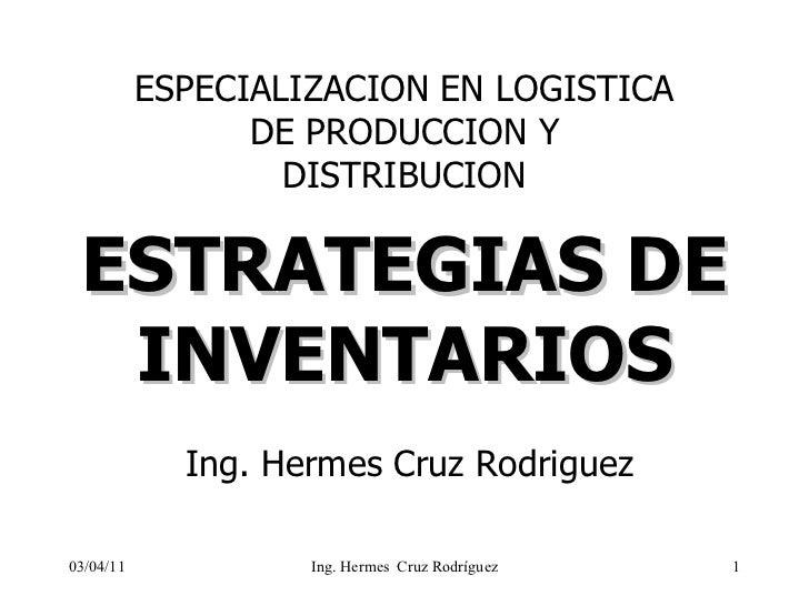 ESTRATEGIAS DE INVENTARIOS ESPECIALIZACION EN LOGISTICA DE PRODUCCION Y DISTRIBUCION 03/04/11 Ing. Hermes Cruz Rodriguez I...