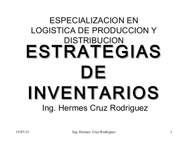 15/07/13 ESTRATEGIASESTRATEGIAS DEDE INVENTARIOSINVENTARIOS ESPECIALIZACION EN LOGISTICA DE PRODUCCION Y DISTRIBUCION Ing....