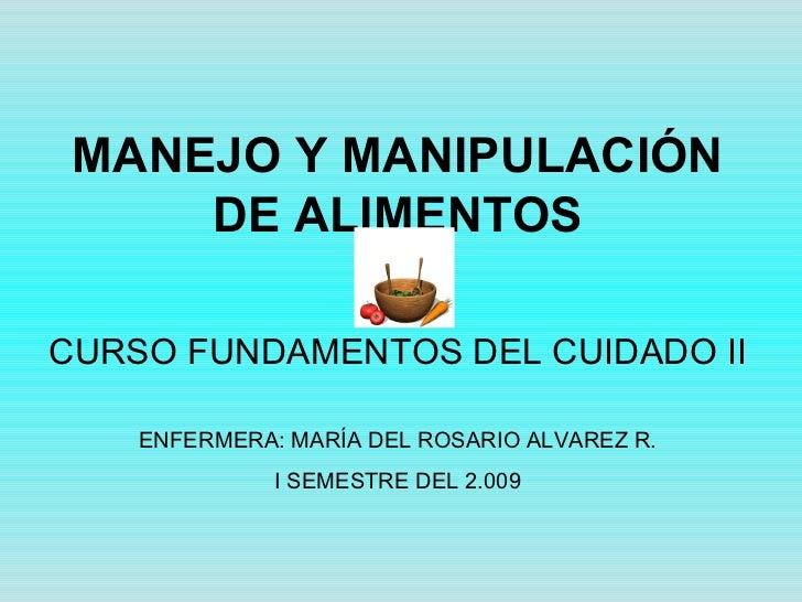MANEJO Y MANIPULACIÓN DE ALIMENTOS CURSO FUNDAMENTOS DEL CUIDADO II ENFERMERA: MARÍA DEL ROSARIO ALVAREZ R. I SEMESTRE DEL...