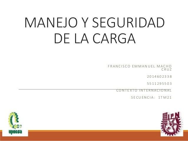 MANEJO Y SEGURIDAD DE LA CARGA FRANCISCO EMMANUEL MACHO CRUZ 2014602338 5511295503 CONTEXTO INTERNACIONAL SECUENCIA: 1TM21