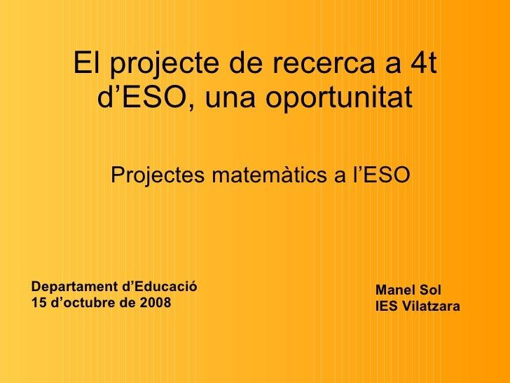 El projecte de recerca a 4t d'ESO, una oportunitat Projectes matemàtics a l'ESO Manel Sol  IES Vilatzara Departament d'Edu...