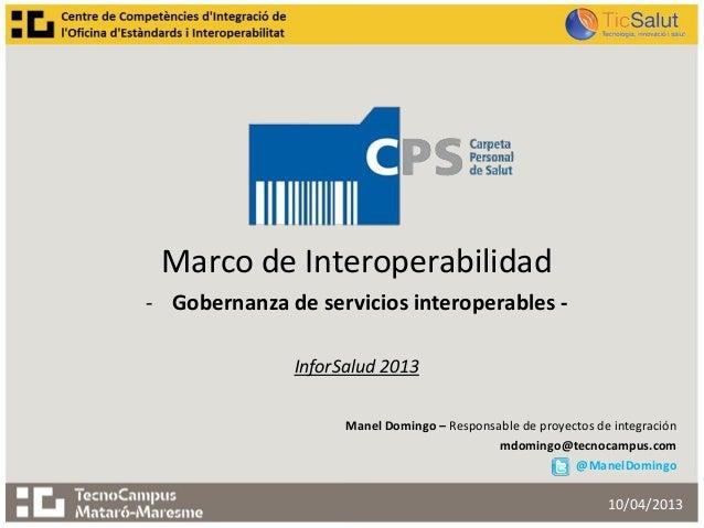 Marco de Interoperabilidad- Gobernanza de servicios interoperables -InforSalud 2013Manel Domingo – Responsable de proyecto...