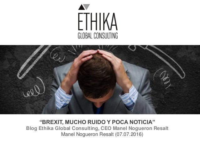 """BREXIT, MUCHO RUIDO Y POCA NOTICIA"" Blog Ethika Global Consulting, CEO Manel Nogueron Resalt Manel Nogueron Resalt (07.07..."