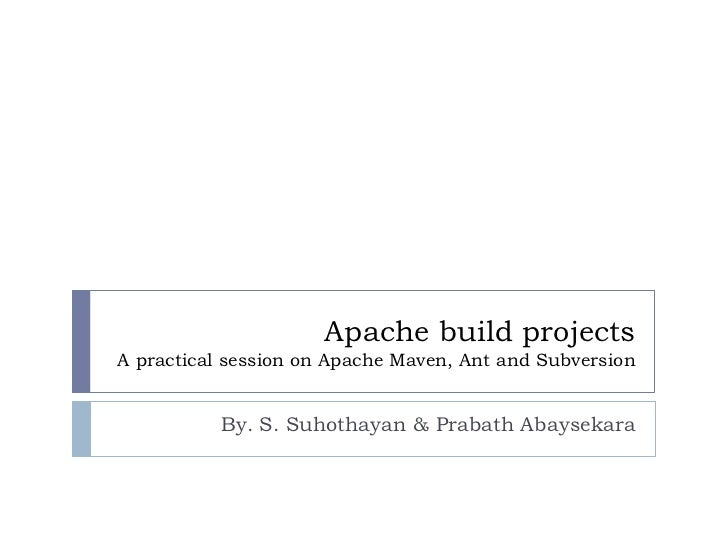 Apache build projectsA practical session on Apache Maven, Ant and Subversion          By. S. Suhothayan & Prabath Abaysekara