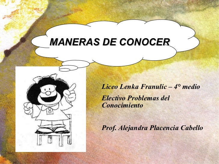 <ul><li>Liceo Lenka Franulic – 4° medio </li></ul><ul><li>Electivo Problemas del Conocimiento </li></ul><ul><li>Prof. Alej...