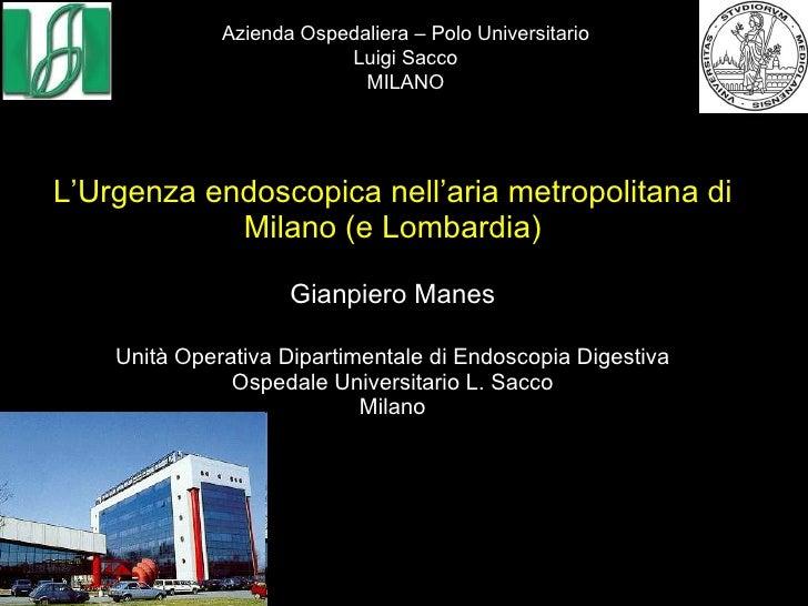 L'Urgenza endoscopica nell'aria metropolitana di Milano (e Lombardia) Gianpiero Manes Unità Operativa Dipartimentale di En...