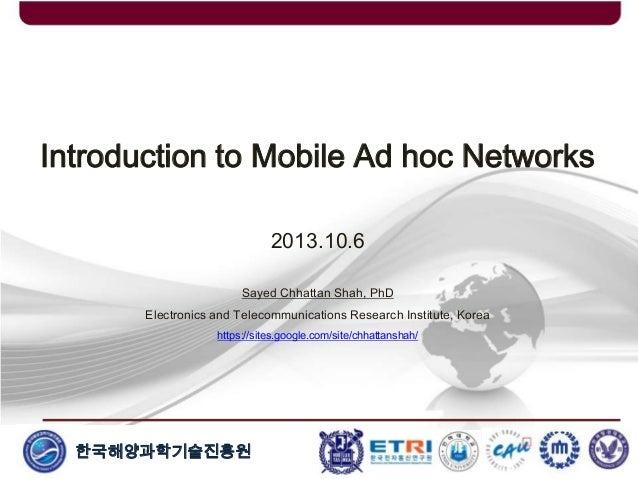 한국해양과학기술진흥원 Introduction to Mobile Ad hoc Networks 2013.10.6 Sayed Chhattan Shah, PhD Electronics and Telecommunications R...