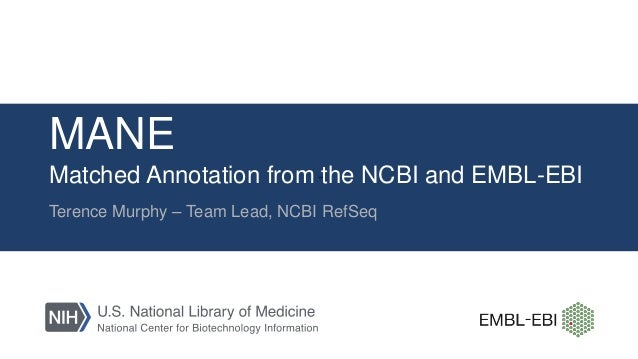 MANE Matched Annotation from the NCBI and EMBL-EBI Terence Murphy – Team Lead, NCBI RefSeq