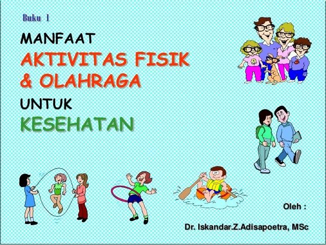 MANFAAT AKTIVITAS FISIK & OLAHRAGA UNTUK KESEHATAN Oleh : Dr. Iskandar.Z.Adisapoetra, MSc Buku 1