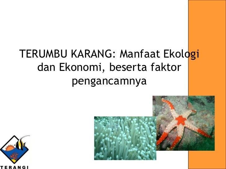 Oleh:  Kiki Anggraini-Yayasan TERANGI TERUMBU KARANG: Manfaat   Ekologi dan Ekonomi, beserta faktor pengancamnya