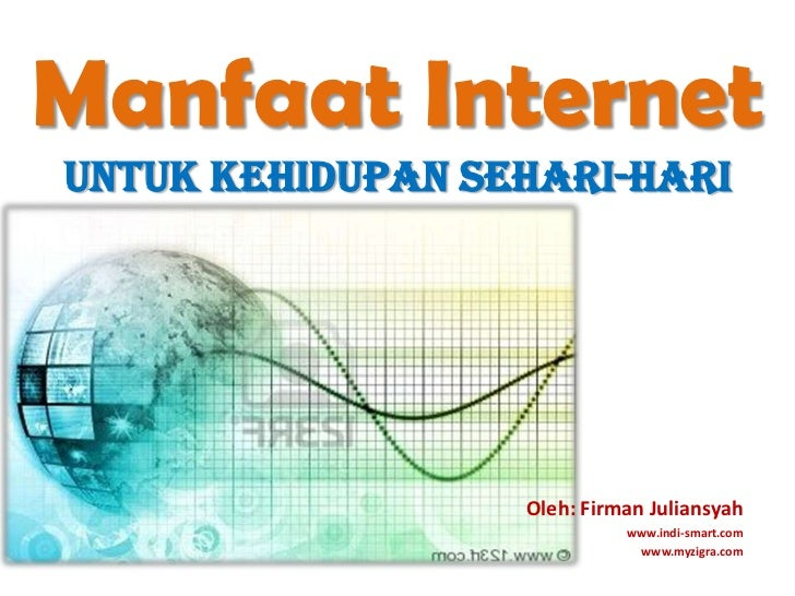 Manfaat Internetuntukkehidupansehari-hari<br />Oleh: FirmanJuliansyah<br />www.indi-smart.com<br />www.myzigra.com<br />