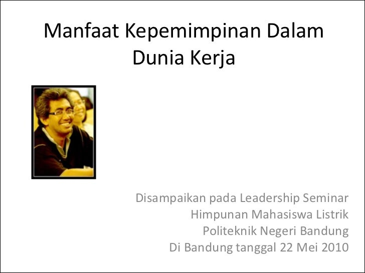Manfaat Kepemimpinan Dalam         Dunia Kerja        Disampaikan pada Leadership Seminar                 Himpunan Mahasis...