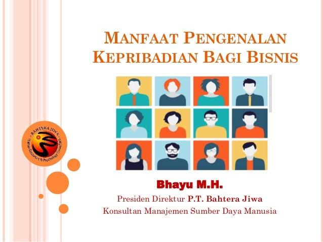 MANFAAT PENGENALAN KEPRIBADIAN BAGI BISNIS Bhayu M.H. Presiden Direktur P.T. Bahtera Jiwa Konsultan Manajemen Sumber Daya ...