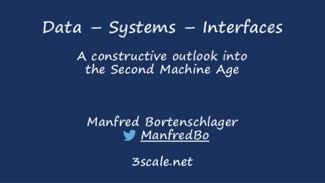 Data – Systems – Interfaces  A constructive outlook into  the Second Machine Age  Manfred Bortenschlager  ManfredBo  3scal...