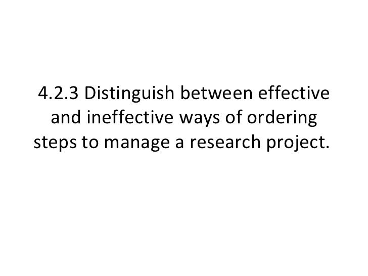 4.2.3 Distinguish between effective and ineffective ways of ordering steps to manage a research project.