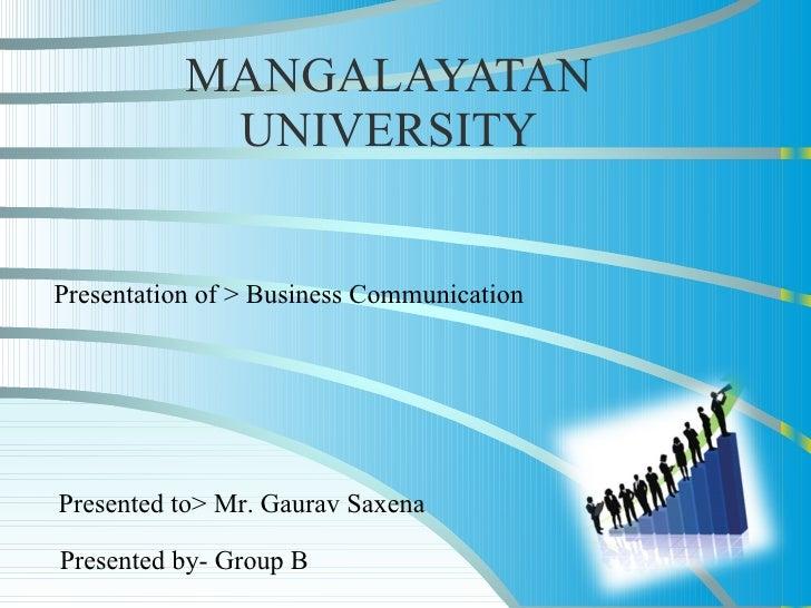 MANGALAYATAN UNIVERSITY Presentation of > Business Communication Presented by- Group B Presented to> Mr. Gaurav Saxena