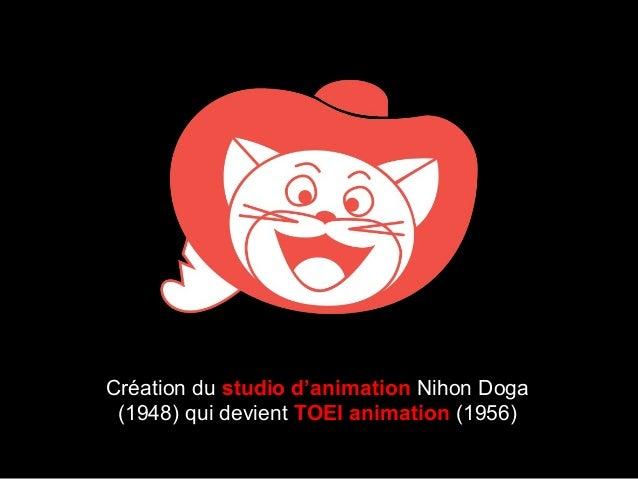 Création du studio d'animation Nihon Doga (1948) qui devient TOEI animation (1956)