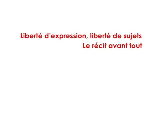 Liberté d'expression, liberté de sujets Le récit avant tout