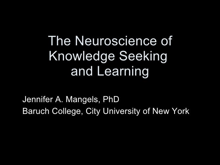 The Neuroscience of Knowledge Seeking  and Learning Jennifer A. Mangels, PhD Baruch College, City University of New York