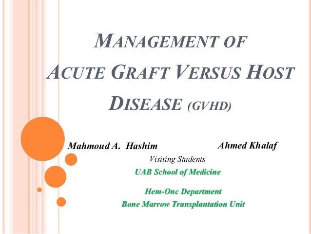 MANAGEMENT OF ACUTE GRAFT VERSUS HOST DISEASE (GVHD) Mahmoud A. Hashim Ahmed Khalaf Visiting Students UAB School of Medici...