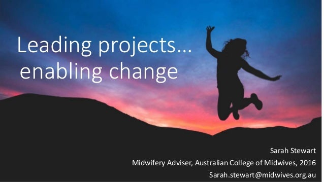 Leading projects… enabling change Sarah Stewart Midwifery Adviser, Australian College of Midwives, 2016 Sarah.stewart@midw...