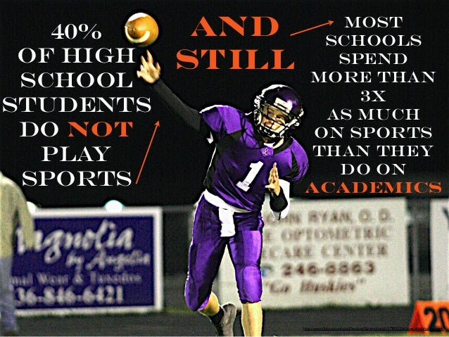 40% of High School Students Do NOT play sports  and still  most schools spend more than 3x as much on sports than they do ...