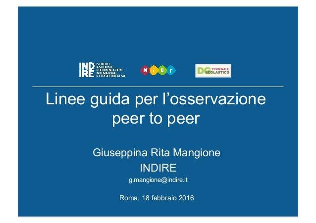 Linee guida per l'osservazione peer to peer Giuseppina Rita Mangione INDIRE g.mangione@indire.it Roma, 18 febbraio 2016