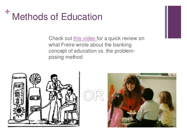 freire on the banking method The key ideas of paulo freire (1921-1997) are mostly explained in his well- known  under this `banking concept` of education, knowledge is a gift  bestowed by.